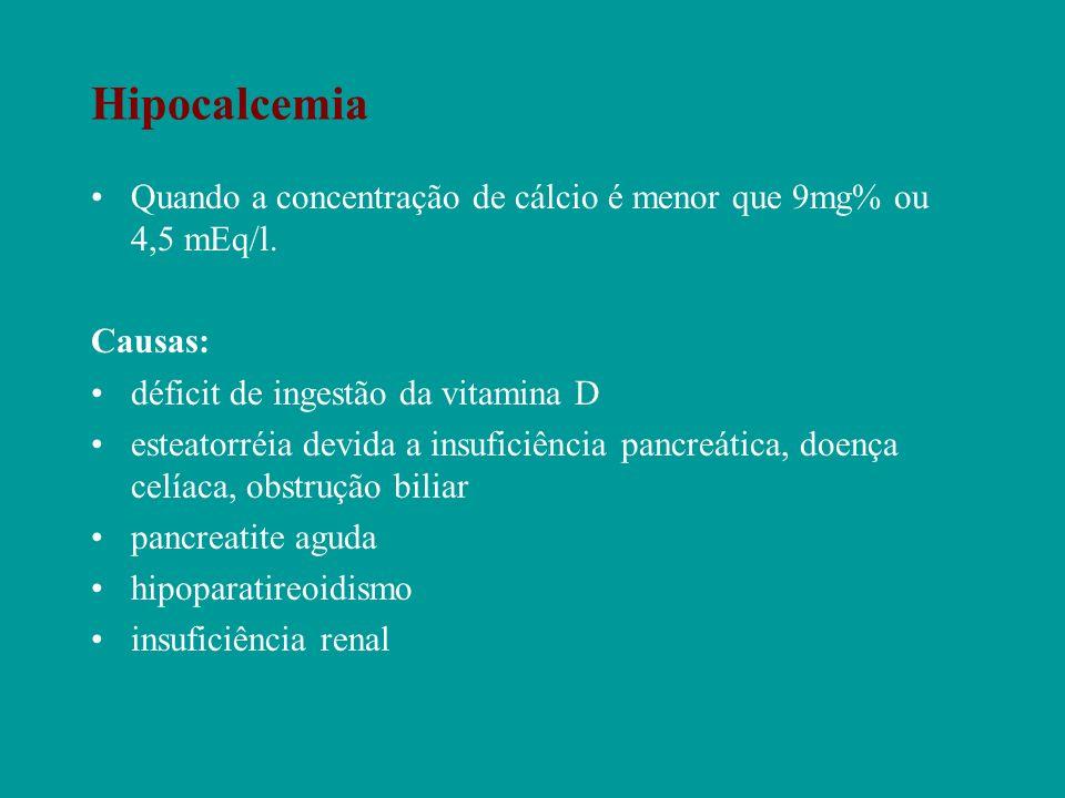 Hipocalcemia Quando a concentração de cálcio é menor que 9mg% ou 4,5 mEq/l. Causas: déficit de ingestão da vitamina D.
