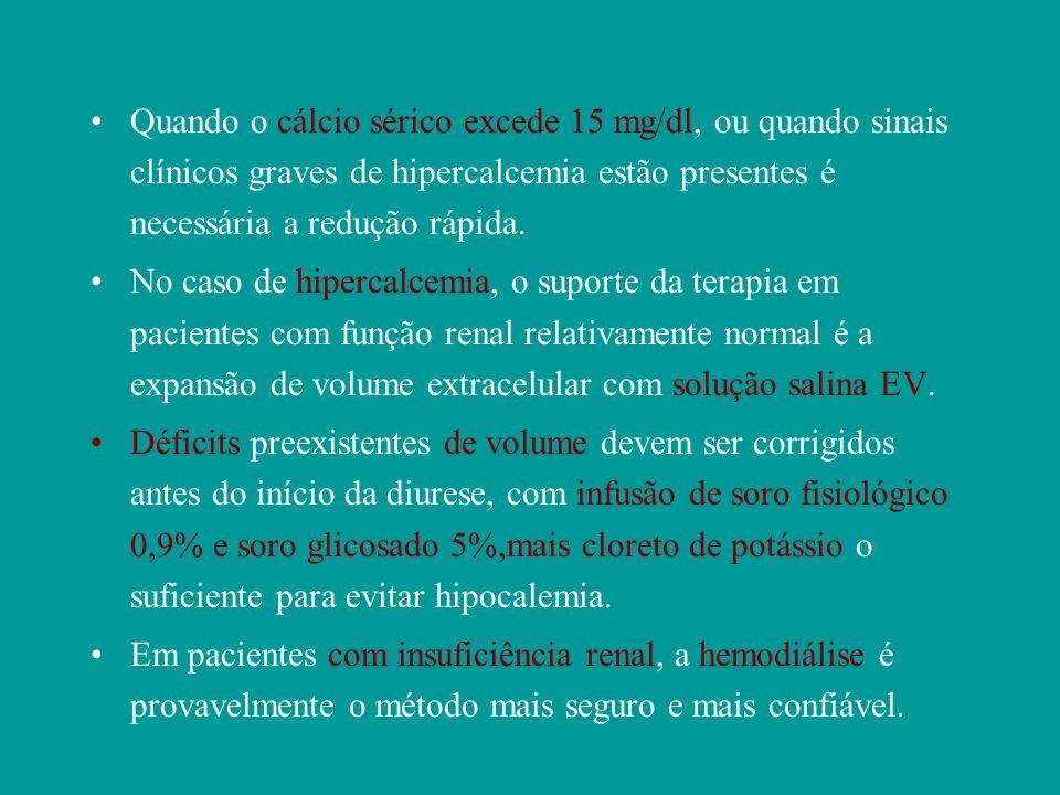 Quando o cálcio sérico excede 15 mg/dl, ou quando sinais clínicos graves de hipercalcemia estão presentes é necessária a redução rápida.