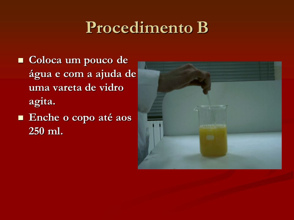 Procedimento B Coloca um pouco de água e com a ajuda de uma vareta de vidro agita.