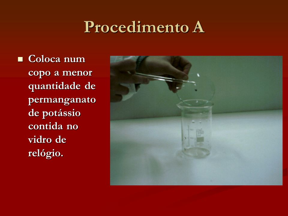 Procedimento A Coloca num copo a menor quantidade de permanganato de potássio contida no vidro de relógio.