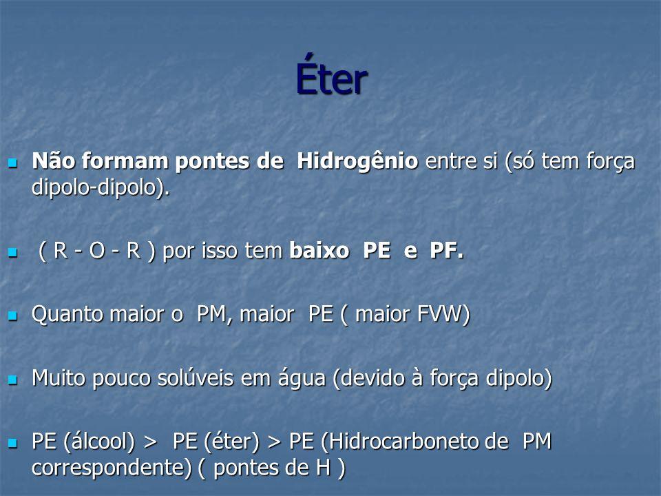Éter Não formam pontes de Hidrogênio entre si (só tem força dipolo-dipolo). ( R - O - R ) por isso tem baixo PE e PF.