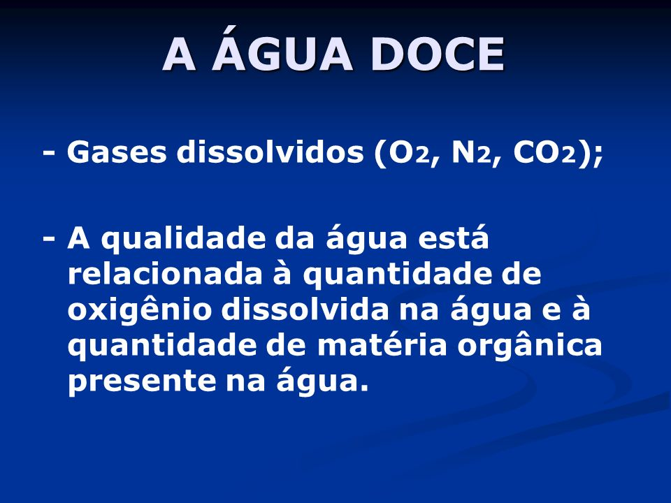A ÁGUA DOCE - Gases dissolvidos (O2, N2, CO2);