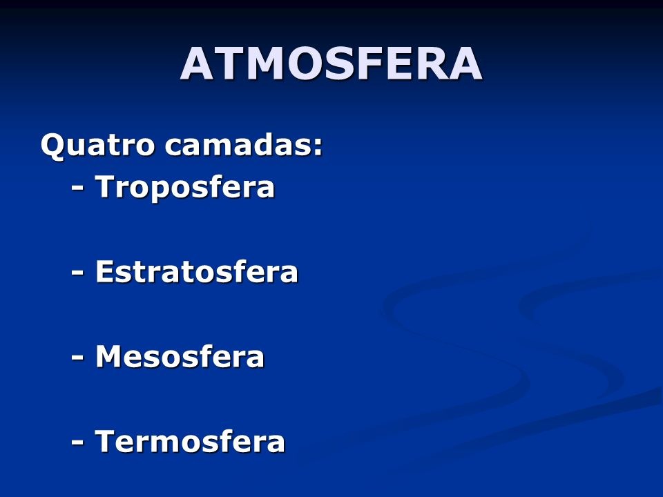 ATMOSFERA Quatro camadas: - Troposfera - Estratosfera - Mesosfera