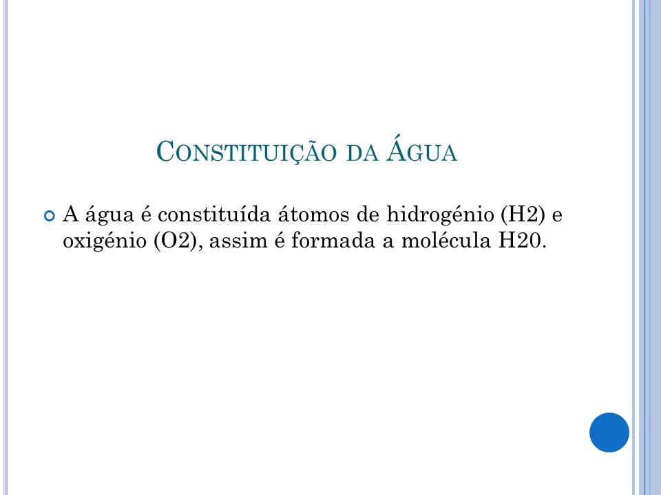 Constituição da Água A água é constituída átomos de hidrogénio (H2) e oxigénio (O2), assim é formada a molécula H20.