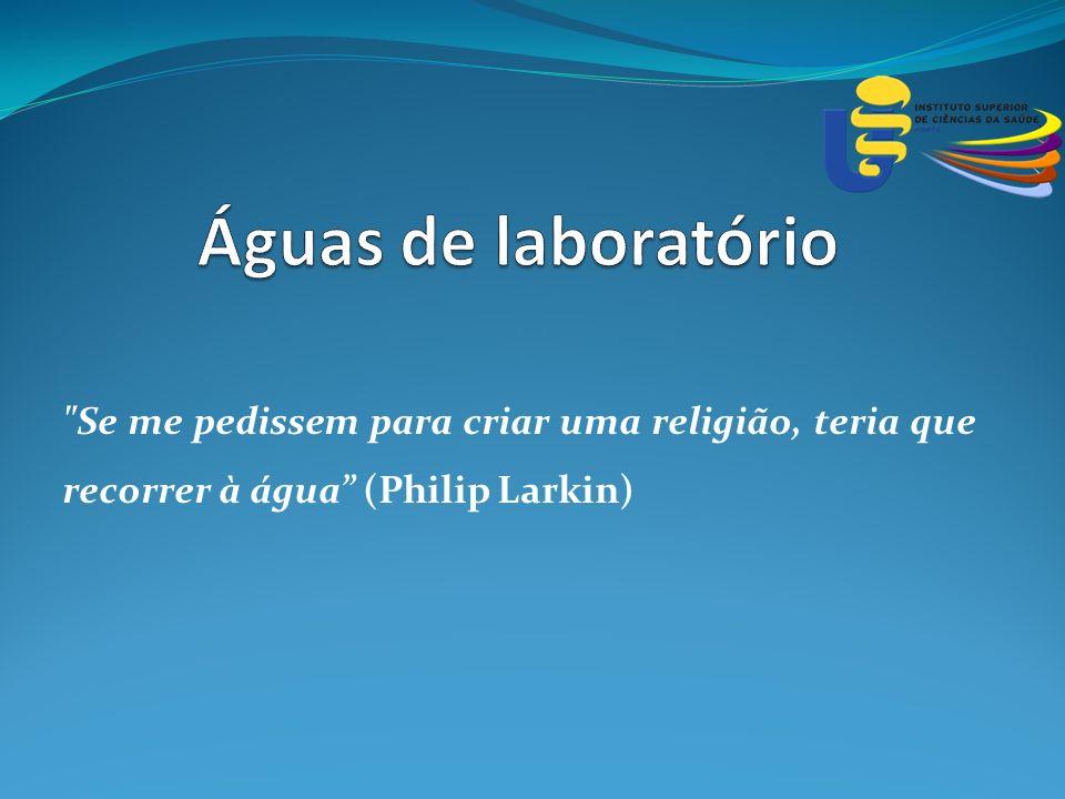 Águas de laboratório Se me pedissem para criar uma religião, teria que recorrer à água (Philip Larkin)