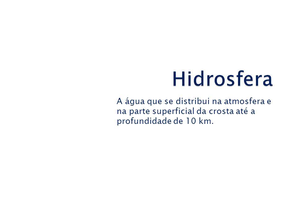 Hidrosfera A água que se distribui na atmosfera e na parte superficial da crosta até a profundidade de 10 km.