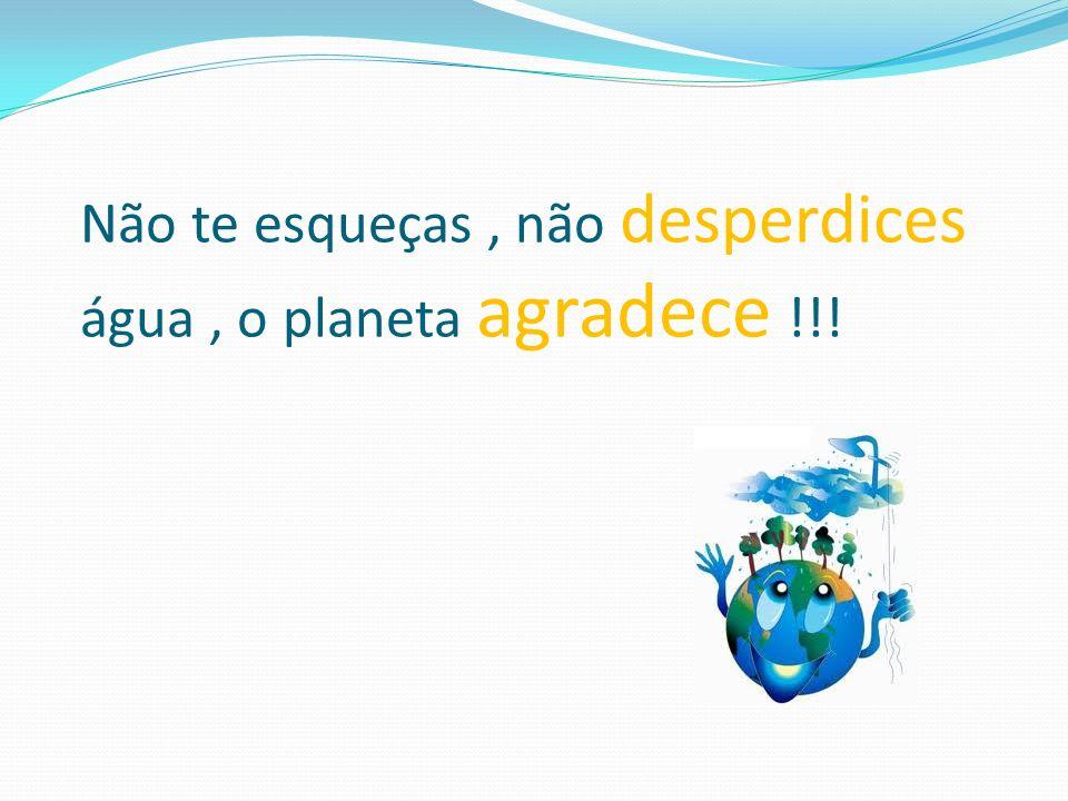 Não te esqueças , não desperdices água , o planeta agradece !!!