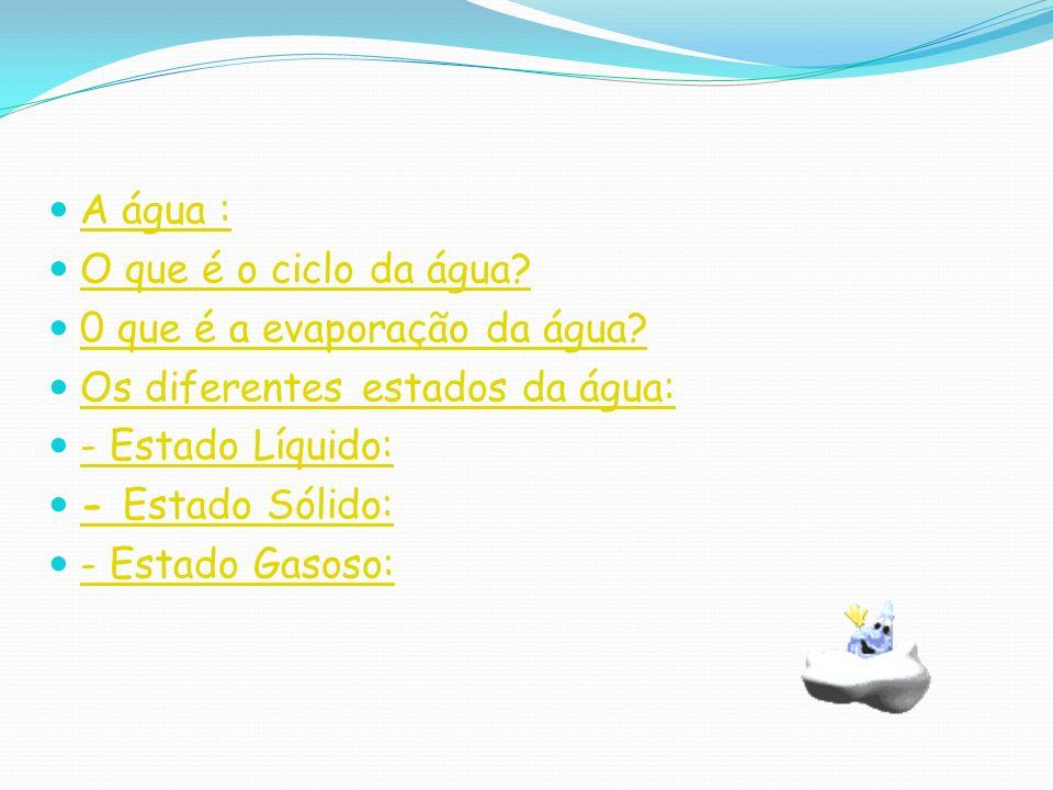 A água : O que é o ciclo da água 0 que é a evaporação da água Os diferentes estados da água: - Estado Líquido: