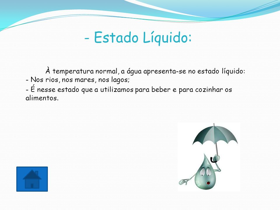 - Estado Líquido: À temperatura normal, a água apresenta-se no estado líquido: - Nos rios, nos mares, nos lagos;