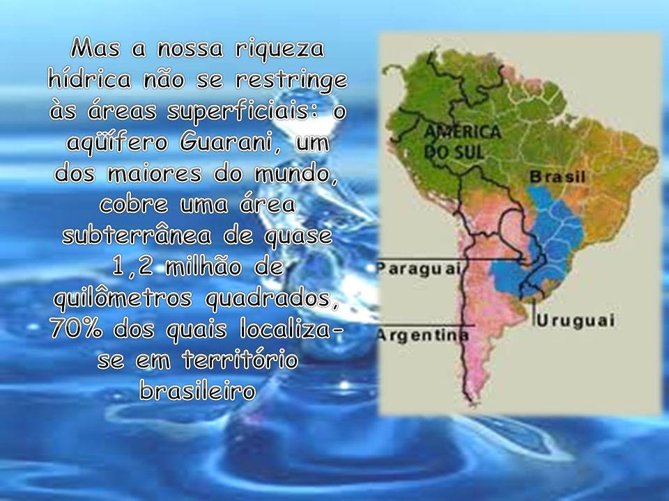 Mas a nossa riqueza hídrica não se restringe às áreas superficiais: o aqüífero Guarani, um dos maiores do mundo, cobre uma área subterrânea de quase 1,2 milhão de quilômetros quadrados, 70% dos quais localiza-se em território brasileiro