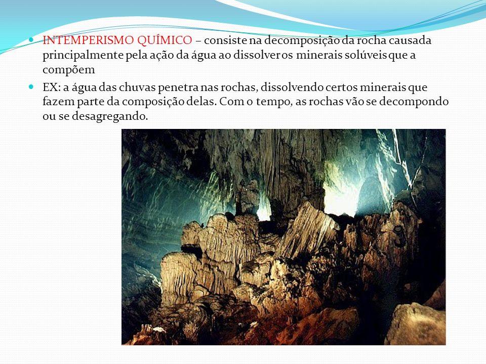 INTEMPERISMO QUÍMICO – consiste na decomposição da rocha causada principalmente pela ação da água ao dissolver os minerais solúveis que a compõem