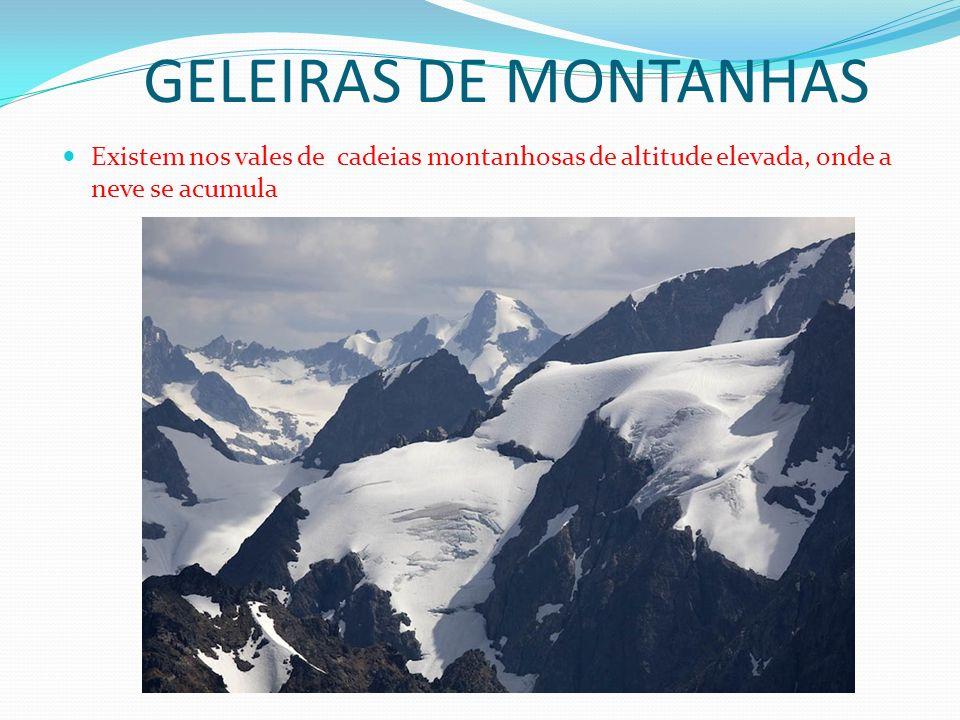 GELEIRAS DE MONTANHAS Existem nos vales de cadeias montanhosas de altitude elevada, onde a neve se acumula.