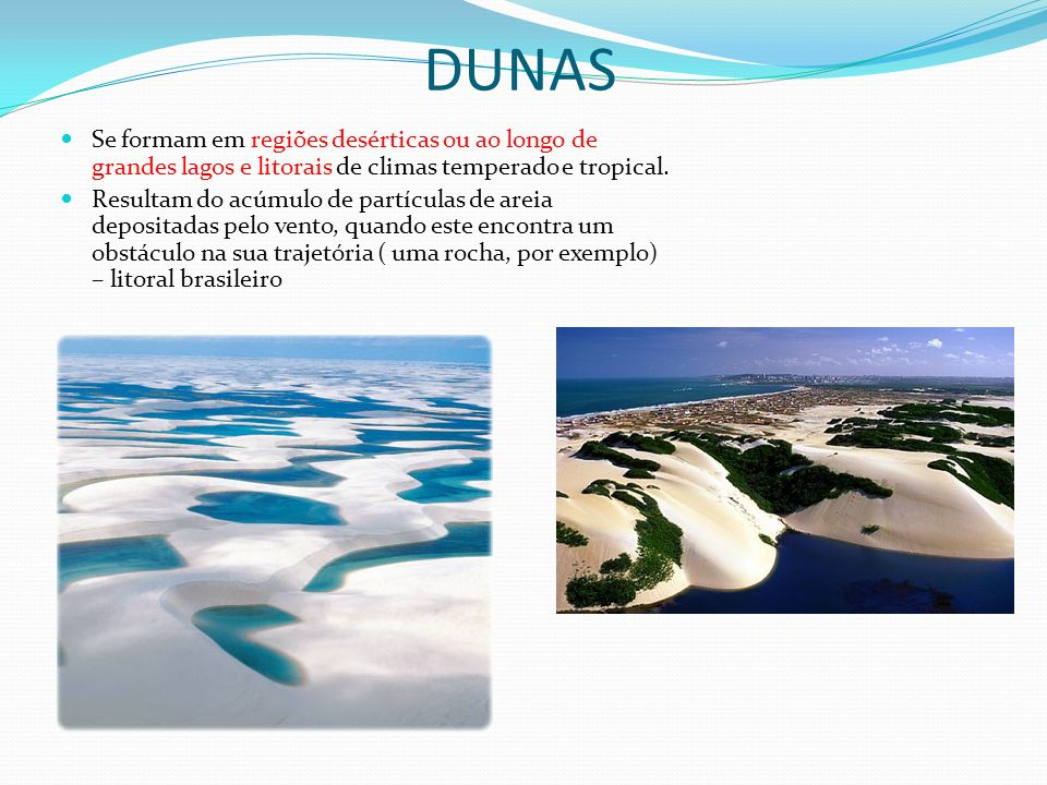 DUNAS Se formam em regiões desérticas ou ao longo de grandes lagos e litorais de climas temperado e tropical.