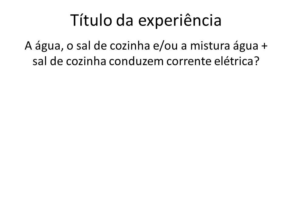 Título da experiência A água, o sal de cozinha e/ou a mistura água + sal de cozinha conduzem corrente elétrica