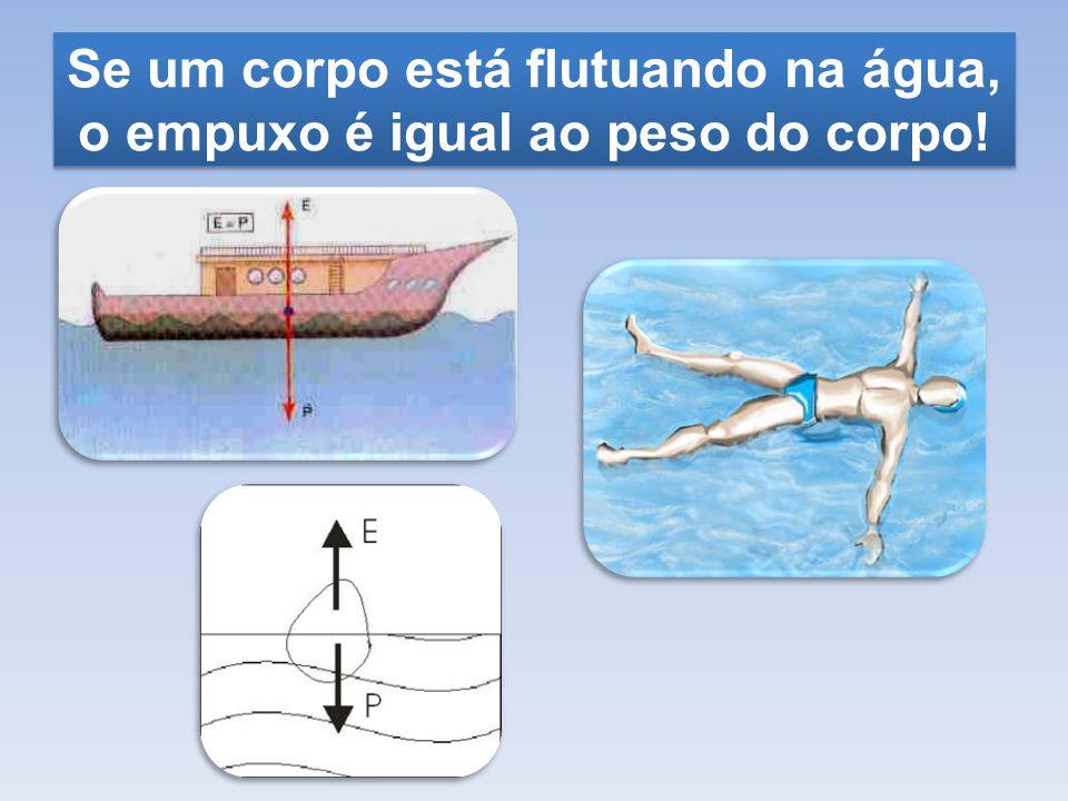 Se um corpo está flutuando na água, o empuxo é igual ao peso do corpo!