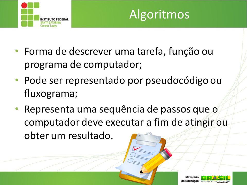 Algoritmos Forma de descrever uma tarefa, função ou programa de computador; Pode ser representado por pseudocódigo ou fluxograma;