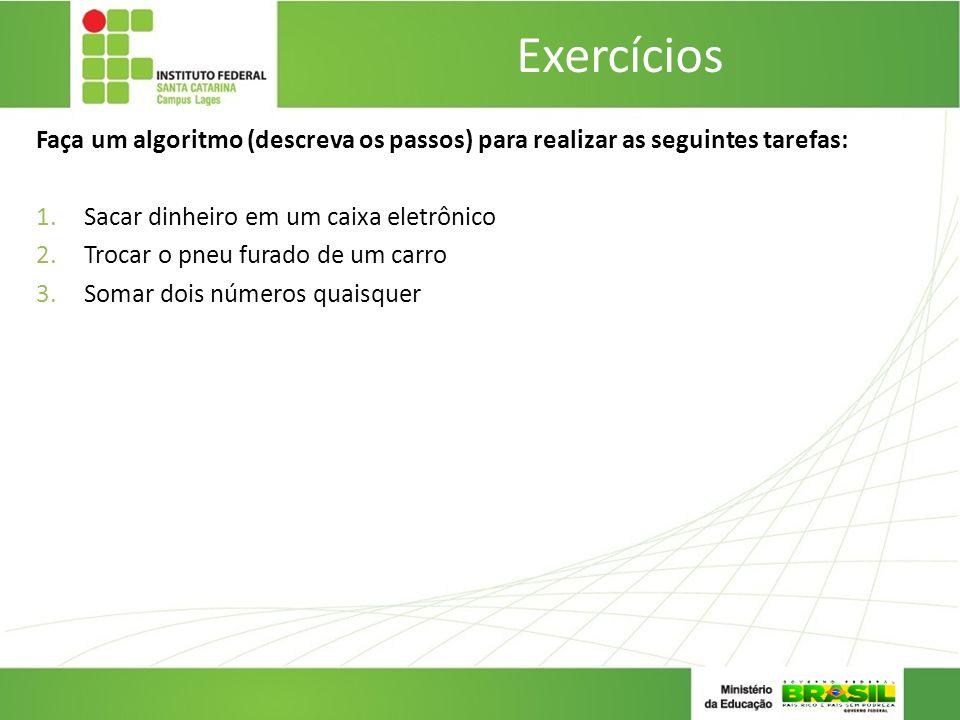 Exercícios Faça um algoritmo (descreva os passos) para realizar as seguintes tarefas: Sacar dinheiro em um caixa eletrônico.