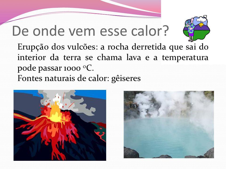 De onde vem esse calor Erupção dos vulcões: a rocha derretida que sai do interior da terra se chama lava e a temperatura pode passar 1000 oC.