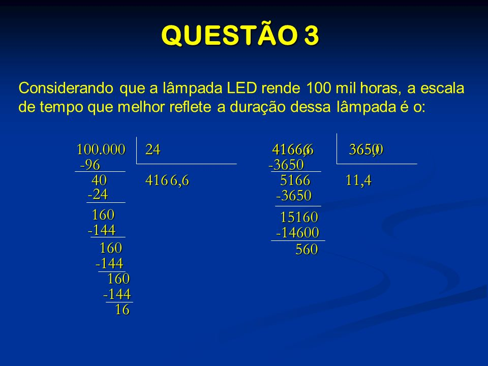 QUESTÃO 3 Considerando que a lâmpada LED rende 100 mil horas, a escala de tempo que melhor reflete a duração dessa lâmpada é o: