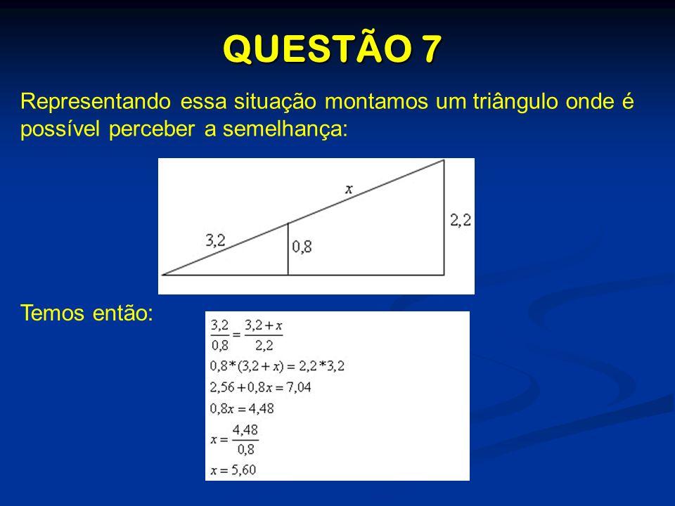 QUESTÃO 7 Representando essa situação montamos um triângulo onde é possível perceber a semelhança: Temos então: