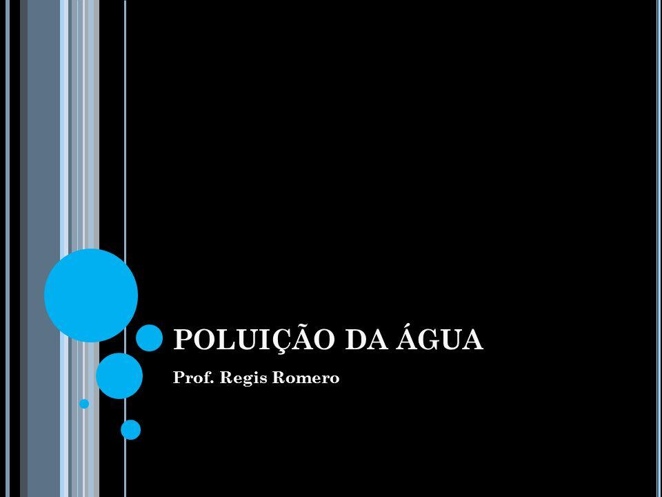 POLUIÇÃO DA ÁGUA Prof. Regis Romero