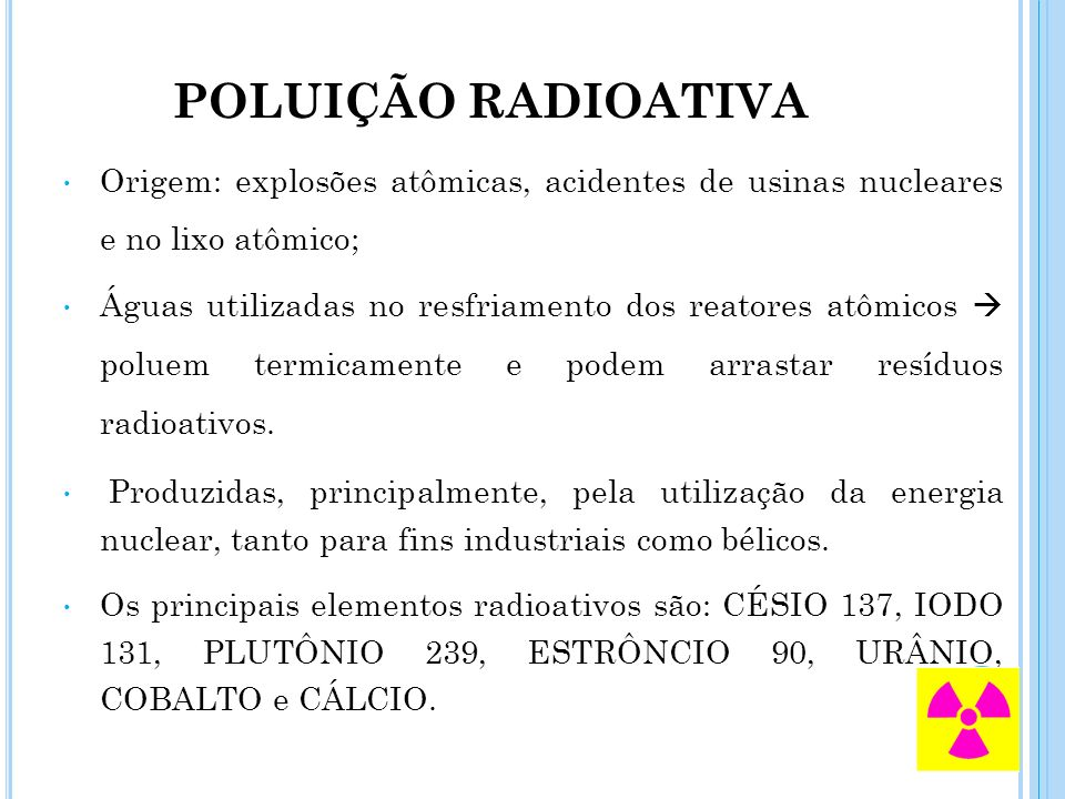 POLUIÇÃO RADIOATIVA Origem: explosões atômicas, acidentes de usinas nucleares e no lixo atômico;