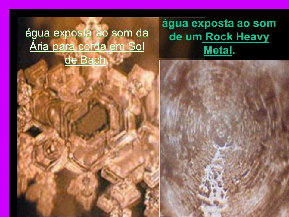 água exposta ao som de um Rock Heavy Metal.
