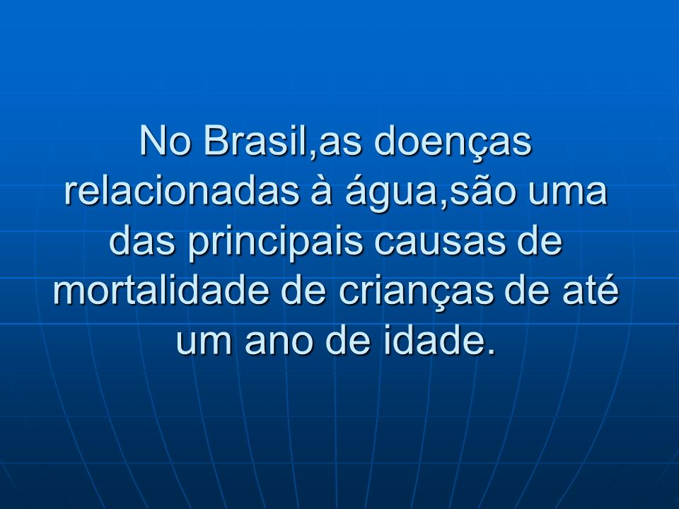 No Brasil,as doenças relacionadas à água,são uma das principais causas de mortalidade de crianças de até um ano de idade.