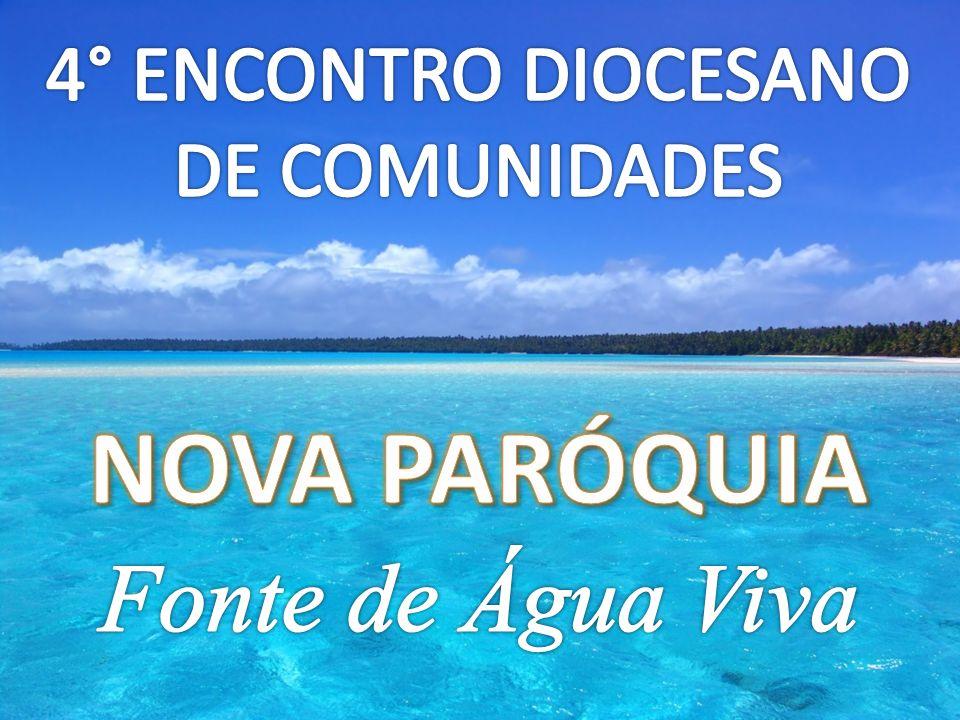 4° ENCONTRO DIOCESANO DE COMUNIDADES NOVA PARÓQUIA Fonte de Água Viva