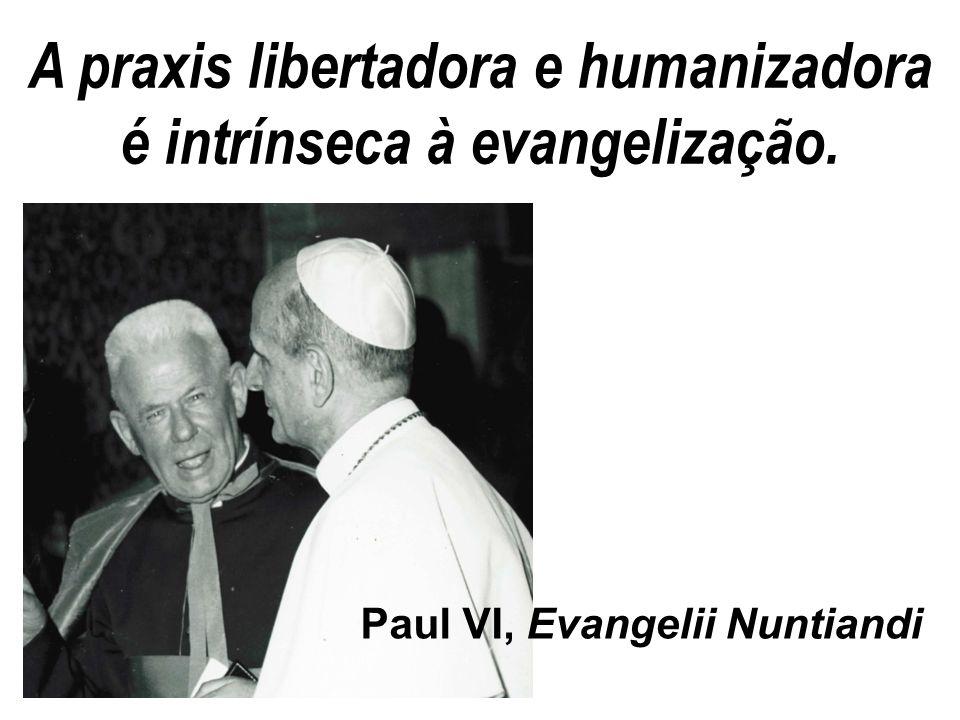 A praxis libertadora e humanizadora é intrínseca à evangelização.