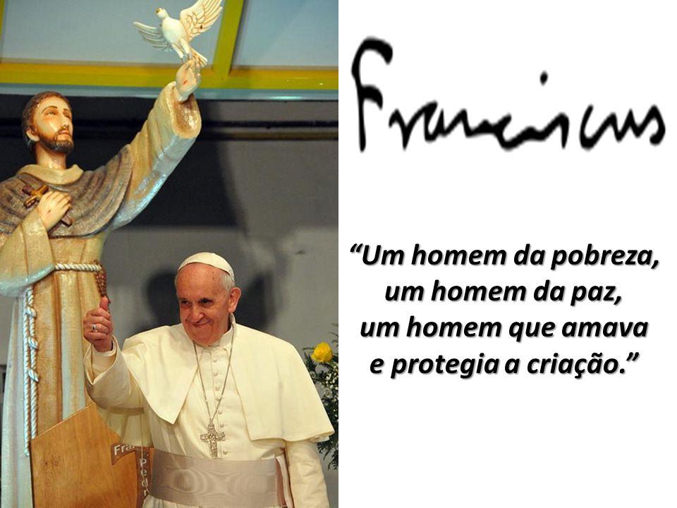 Um homem da pobreza, um homem da paz, um homem que amava e protegia a criação.
