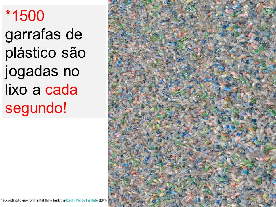 *1500 garrafas de plástico são jogadas no lixo a cada segundo!