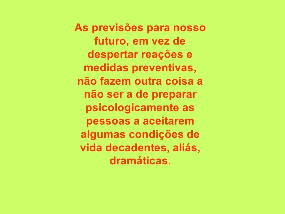 As previsões para nosso futuro, em vez de despertar reações e medidas preventivas, não fazem outra coisa a não ser a de preparar psicologicamente as pessoas a aceitarem algumas condições de vida decadentes, aliás, dramáticas.