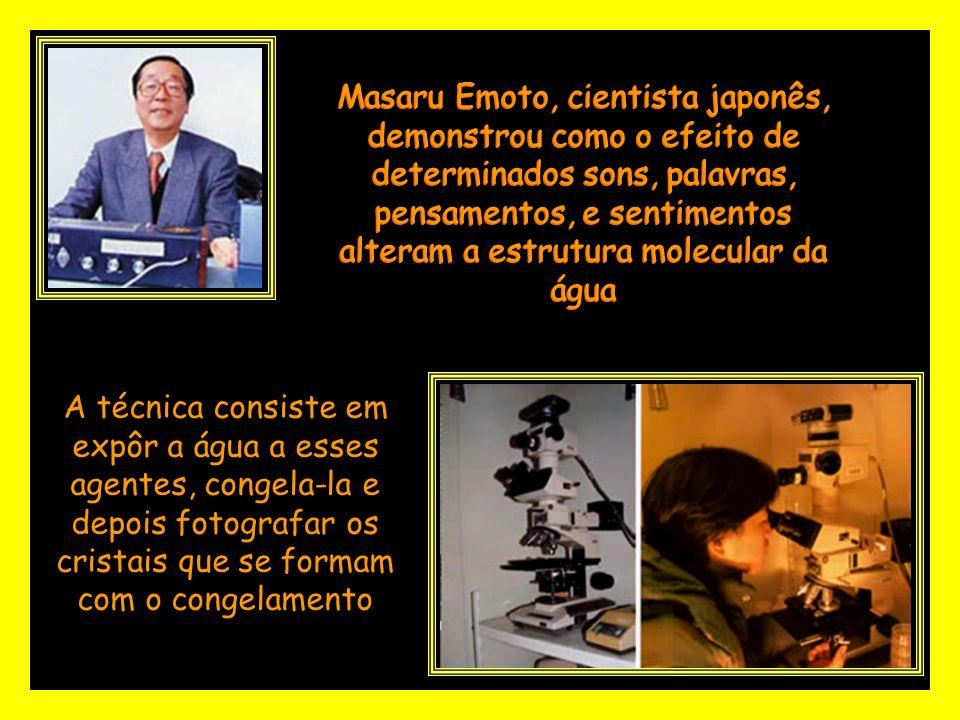 Masaru Emoto, cientista japonês, demonstrou como o efeito de determinados sons, palavras, pensamentos, e sentimentos alteram a estrutura molecular da água