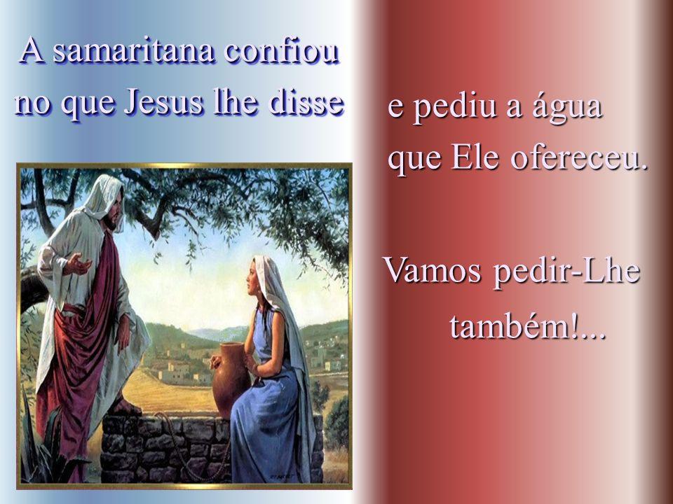 A samaritana confiou no que Jesus lhe disse. e pediu a água.