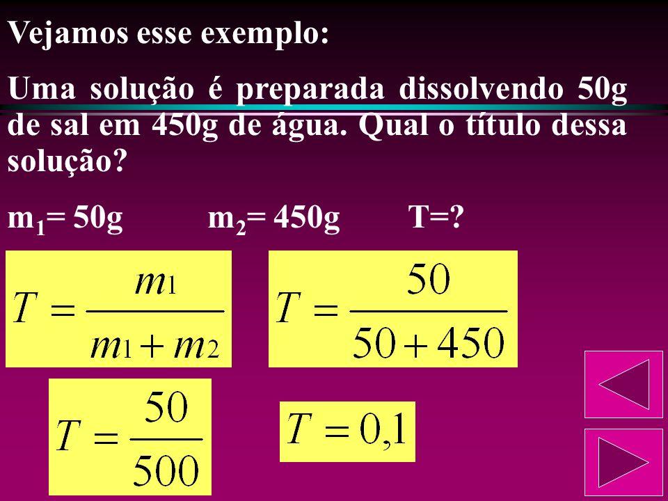 Vejamos esse exemplo: Uma solução é preparada dissolvendo 50g de sal em 450g de água. Qual o título dessa solução