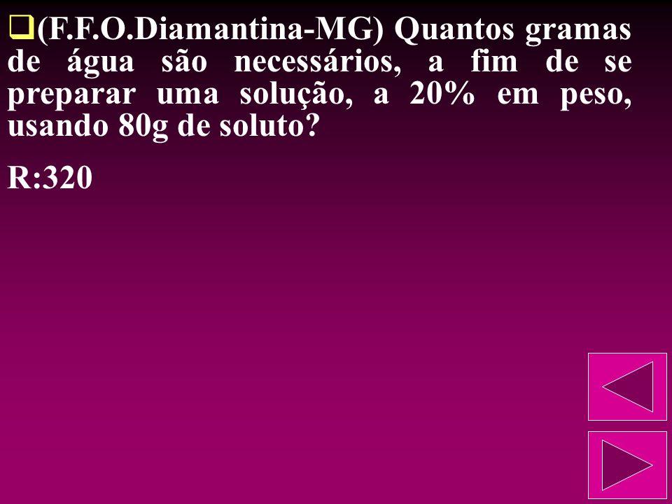 (F.F.O.Diamantina-MG) Quantos gramas de água são necessários, a fim de se preparar uma solução, a 20% em peso, usando 80g de soluto