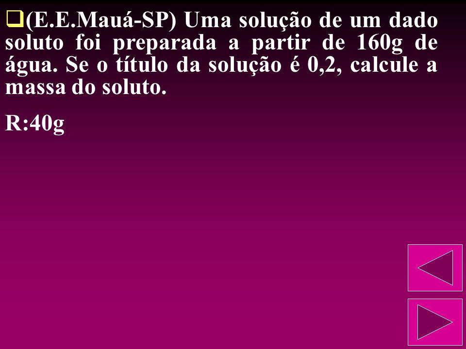 (E.E.Mauá-SP) Uma solução de um dado soluto foi preparada a partir de 160g de água. Se o título da solução é 0,2, calcule a massa do soluto.