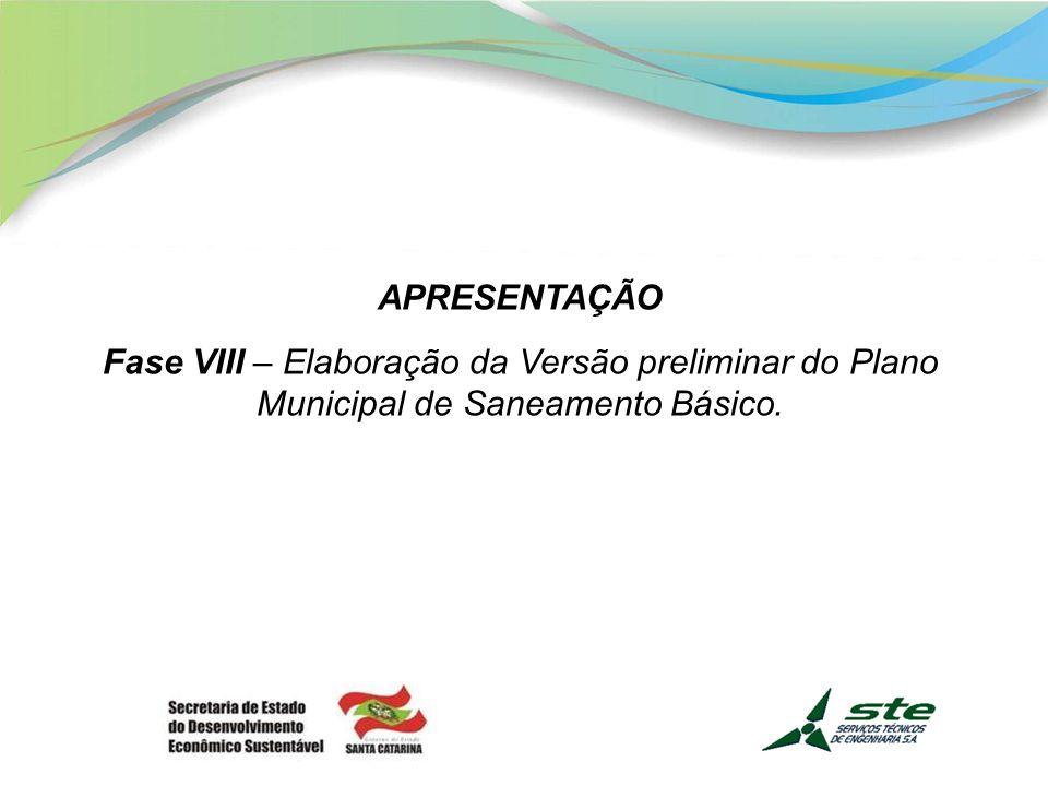 APRESENTAÇÃO Fase VIII – Elaboração da Versão preliminar do Plano Municipal de Saneamento Básico.