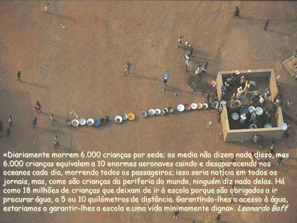 «Diariamente morrem 6.000 crianças por sede; os media não dizem nada disso, mas 6.000 crianças equivalem a 10 enormes aeronaves caindo e desaparecendo nos oceanos cada dia, morrendo todos os passageiros; isso seria notícia em todos os jornais, mas, como são crianças da periferia do mundo, ninguém diz nada delas.