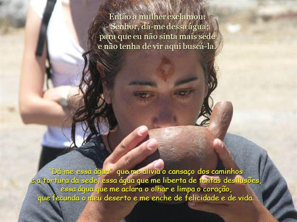 Então a mulher exclamou: - Senhor, dá-me dessa água; para que eu não sinta mais sede e não tenha de vir aqui buscá-la.