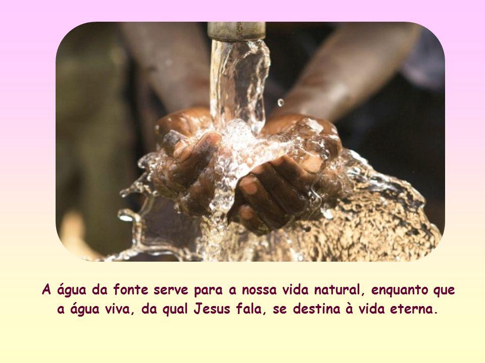 A água da fonte serve para a nossa vida natural, enquanto que a água viva, da qual Jesus fala, se destina à vida eterna.