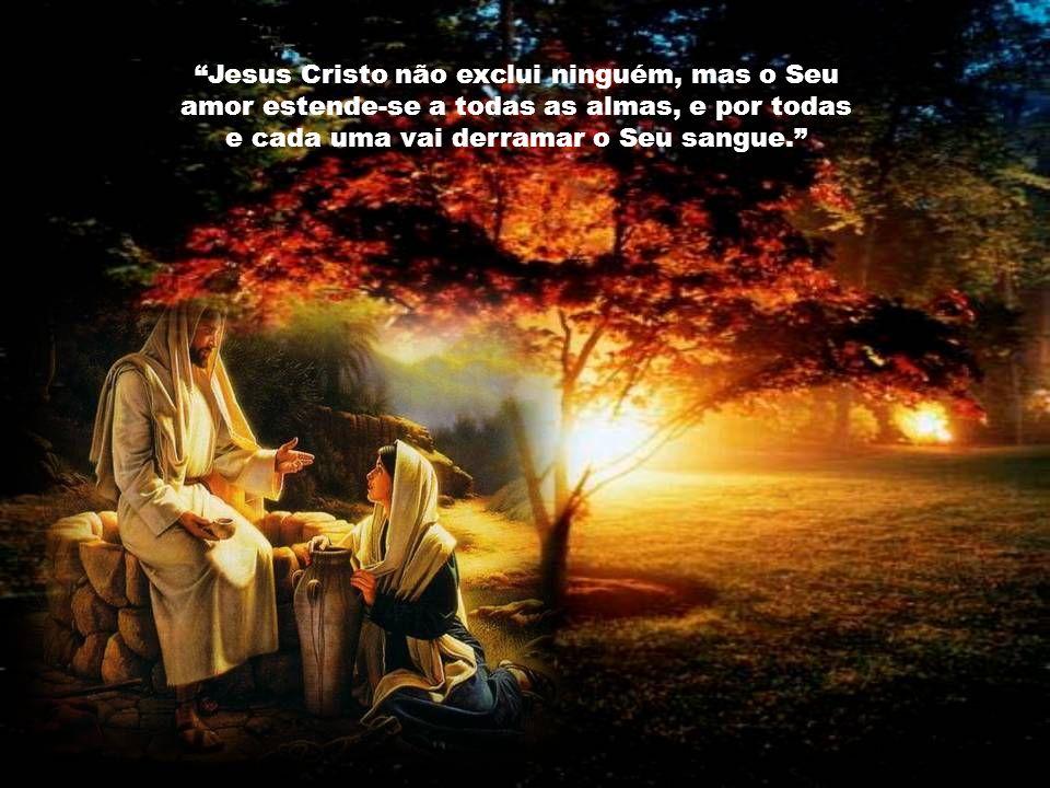 Jesus Cristo não exclui ninguém, mas o Seu amor estende-se a todas as almas, e por todas e cada uma vai derramar o Seu sangue.