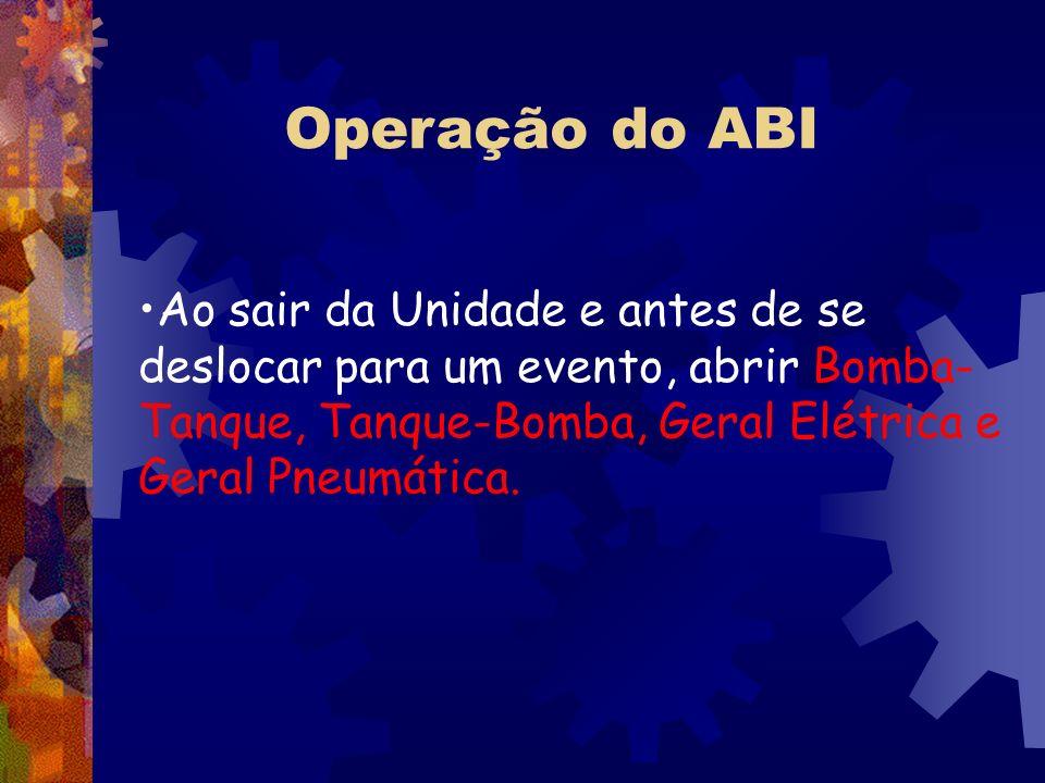 Operação do ABI Ao sair da Unidade e antes de se deslocar para um evento, abrir Bomba-Tanque, Tanque-Bomba, Geral Elétrica e Geral Pneumática.