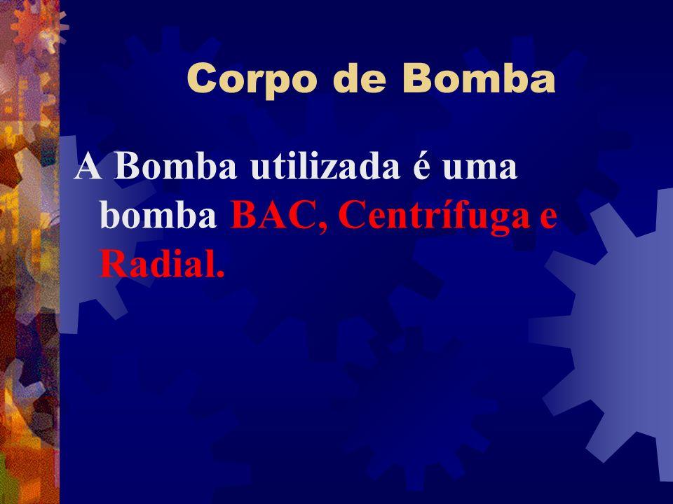 Corpo de Bomba A Bomba utilizada é uma bomba BAC, Centrífuga e Radial.