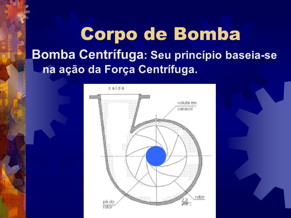 Corpo de Bomba Bomba Centrífuga: Seu princípio baseia-se na ação da Força Centrífuga.