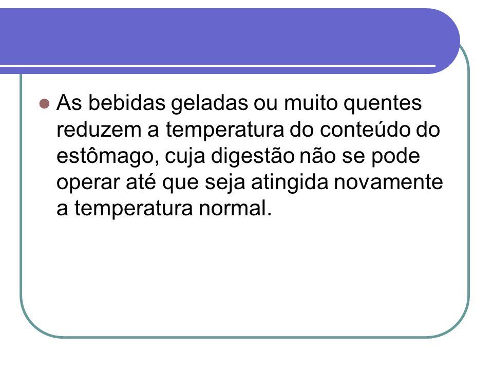 As bebidas geladas ou muito quentes reduzem a temperatura do conteúdo do estômago, cuja digestão não se pode operar até que seja atingida novamente a temperatura normal.