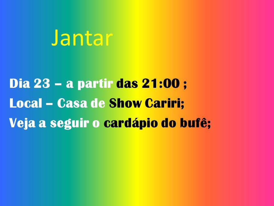 Jantar Dia 23 – a partir das 21:00 ; Local – Casa de Show Cariri;