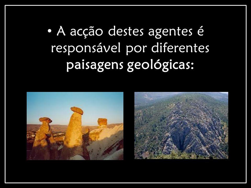 A acção destes agentes é responsável por diferentes paisagens geológicas: