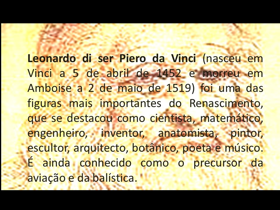 Leonardo di ser Piero da Vinci (nasceu em Vinci a 5 de abril de 1452 e morreu em Amboise a 2 de maio de 1519) foi uma das figuras mais importantes do Renascimento, que se destacou como cientista, matemático, engenheiro, inventor, anatomista, pintor, escultor, arquitecto, botânico, poeta e músico.